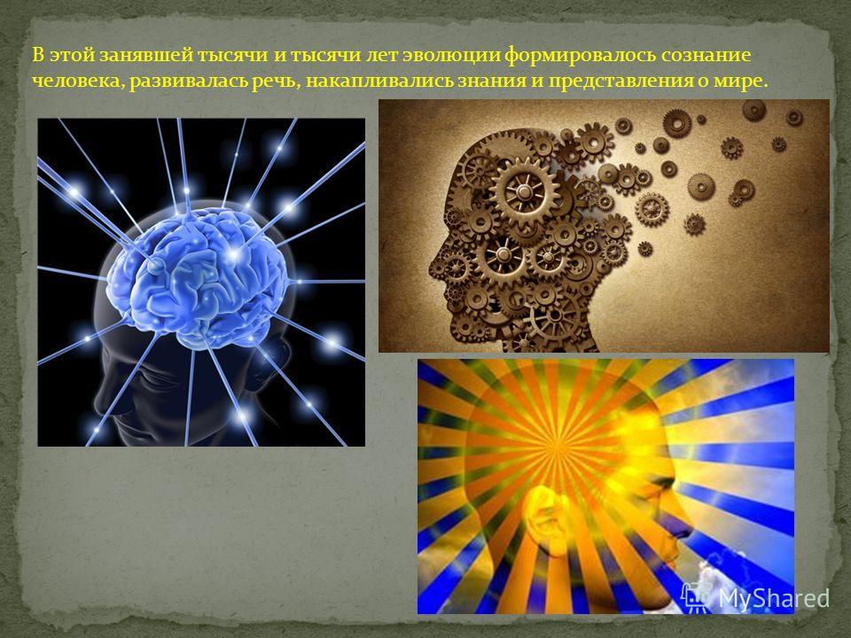 В этой занявшей тысячи и тысячи лет эволюции формировалось сознание человека, развивалась речь, накапливались знания и представления о мире.