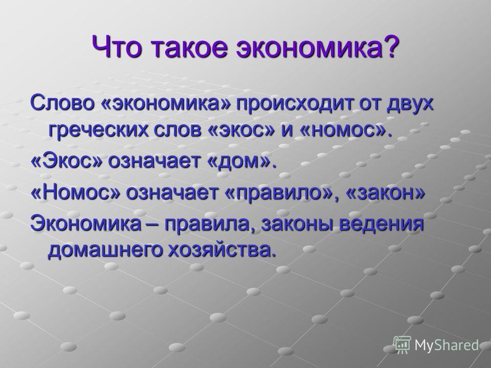 Что такое экономика? Слово «экономика» происходит от двух греческих слов «экос» и «номос». «Экос» означает «дом». «Номос» означает «правило», «закон» Экономика – правила, законы ведения домашнего хозяйства.