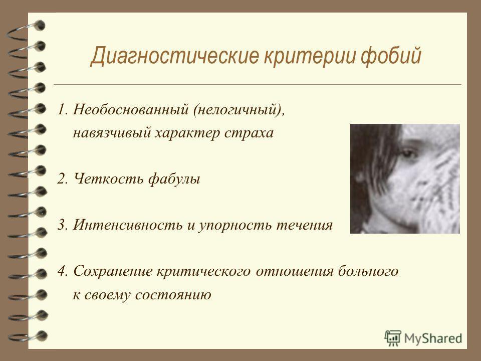 Диагностические критерии фобий 1. Необоснованный (нелогичный), навязчивый характер страха 2. Четкость фабулы 3. Интенсивность и упорность течения 4. Сохранение критического отношения больного к своему состоянию