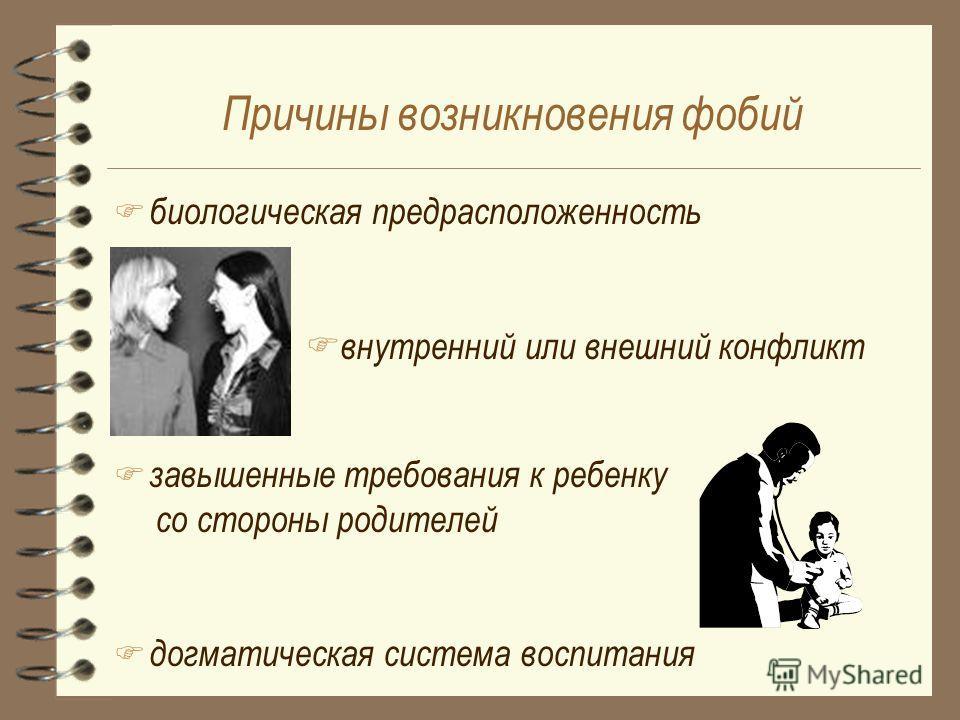Причины возникновения фобий F биологическая предрасположенность F внутренний или внешний конфликт F завышенные требования к ребенку со стороны родителей догматическая система воспитания