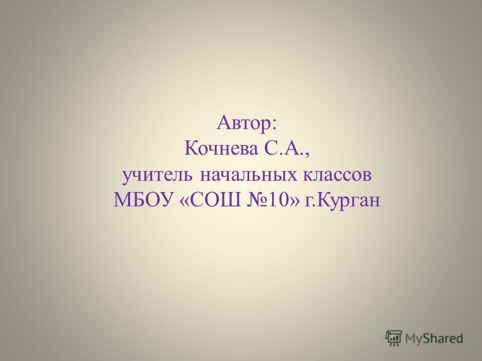 Автор: Кочнева С.А., учитель начальных классов МБОУ «СОШ 10» г.Курган