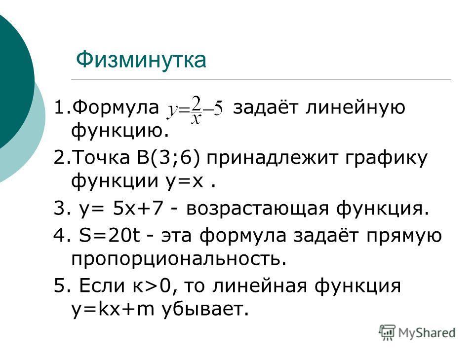 Физминутка 1. Формула задаёт линейную функцию. 2. Точка В(3;6) принадлежит графику функции у=х. 3. у= 5 х+7 - возрастающая функция. 4. S=20t - эта формула задаёт прямую пропорциональность. 5. Если к>0, то линейная функция y=kx+m убывает.