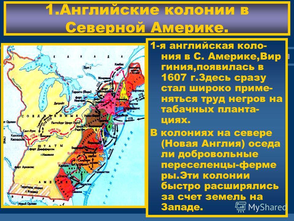 ЖДЕМ ВАС! 1. Английские колонии в Северной Америке. 1-я английская колония в С. Америке,Вир гиния,появилась в 1607 г.Здесь сразу стал широко применяться труд негров на табачных плантациях. В колониях на севере (Новая Англия) соседа ли добровольные пе
