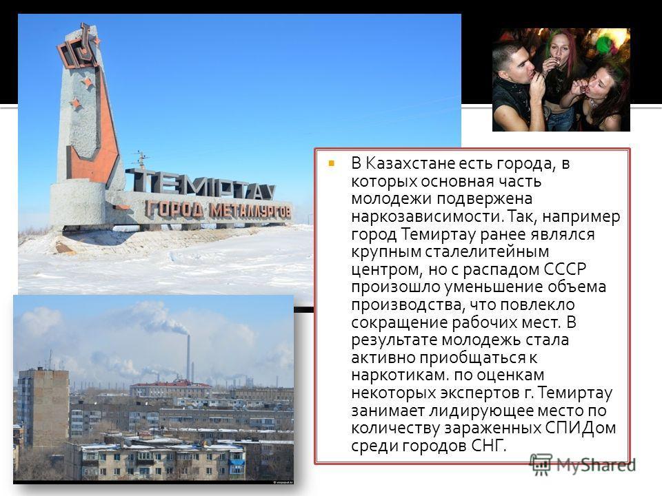 В Казахстане есть города, в которых основная часть молодежи подвержена наркозависимости. Так, например город Темиртау ранее являлся крупным сталелитейным центром, но с распадом СССР произошло уменьшение объема производства, что повлекло сокращение ра