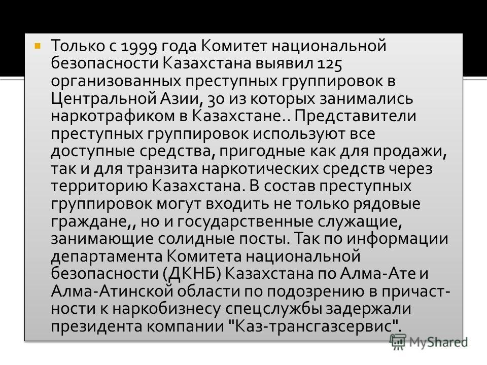 Только с 1999 года Комитет национальной безопасности Казахстана выявил 125 организованных преступных группировок в Центральной Азии, 30 из которых занимались наркотрафиком в Казахстане.. Представители преступных группировок используют все доступные с