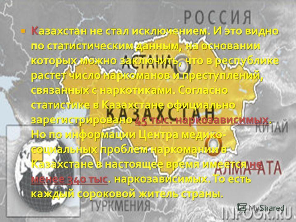 Казахстан не стал исключением. И это видно по статистическим данным, на основании которых можно заключить, что в республике растет число наркоманов и преступлений, связанных с наркотиками. Согласно статистике в Казахстане официально зарегистрировано