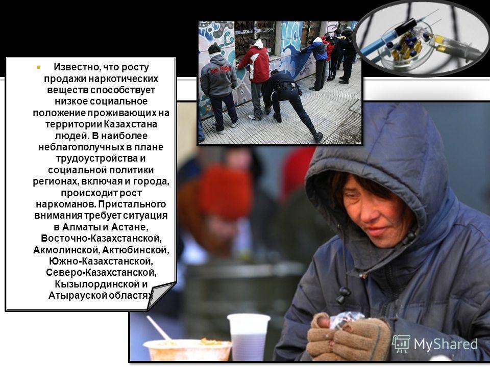 Известно, что росту продажи наркотических веществ способствует низкое социальное положение проживающих на территории Казахстана людей. В наиболее неблагополучных в плане трудоустройства и социальной политики регионах, включая и города, происходит рос