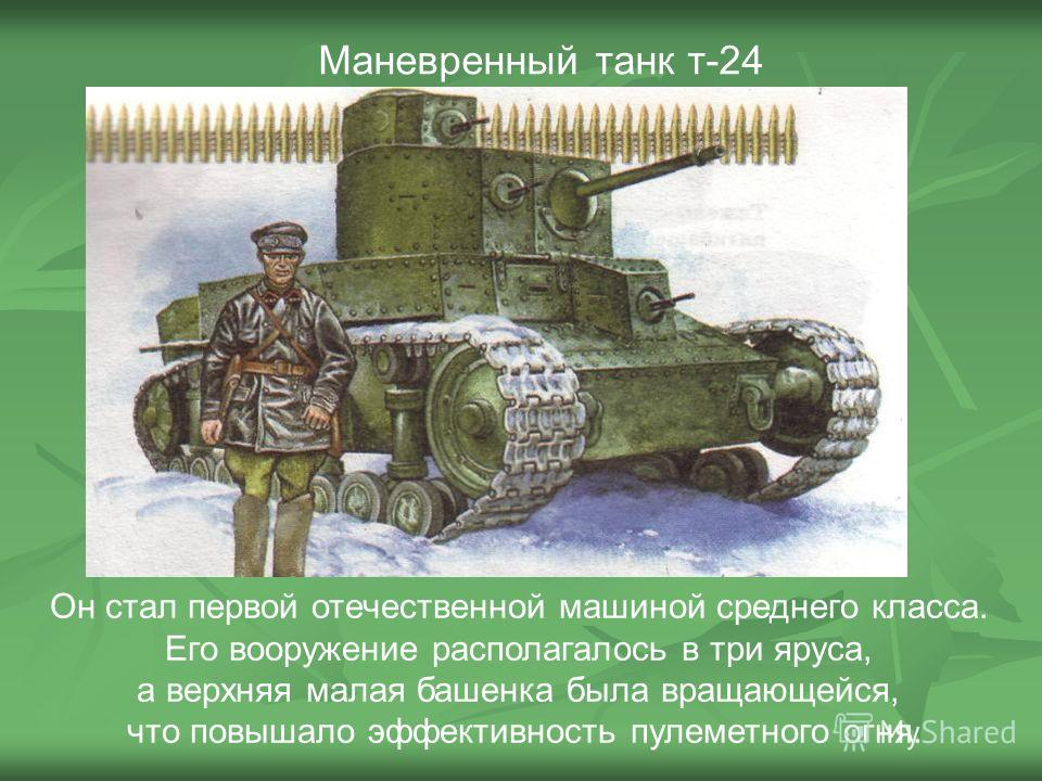 Маневренный танк т-24 Он стал первой отечественной машиной среднего класса. Его вооружение располагалось в три яруса, а верхняя малая башенка была вращающейся, что повышало эффективность пулеметного огня.
