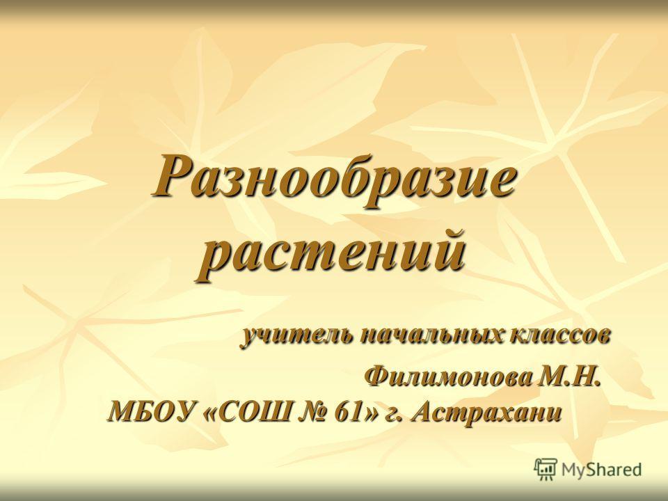 Разнообразие растений учитель начальных классов Филимонова М.Н. МБОУ «СОШ 61» г. Астрахани