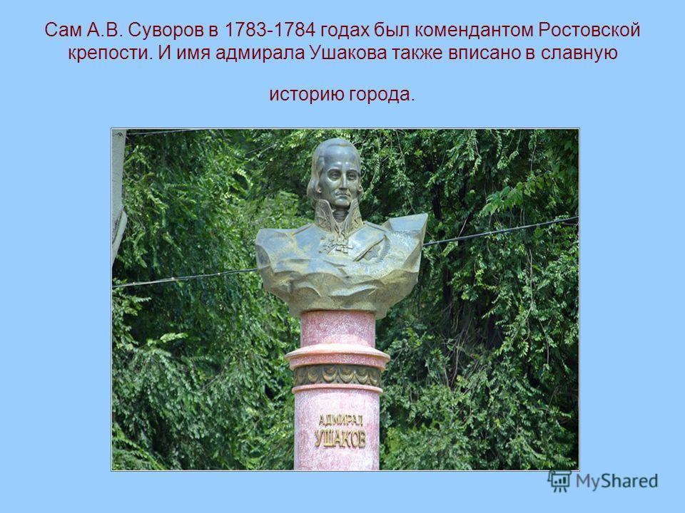 Сам А.В. Суворов в 1783-1784 годах был комендантом Ростовской крепости. И имя адмирала Ушакова также вписано в славную историю города.