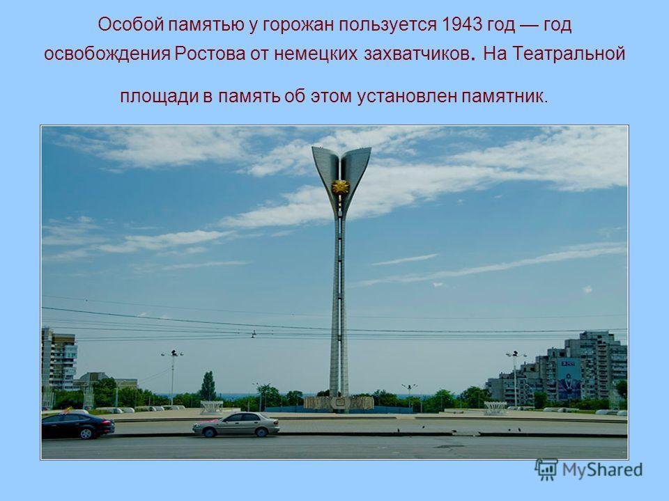 Особой памятью у горожан пользуется 1943 год год освобождения Ростова от немецких захватчиков. На Театральной площади в память об этом установлен памятник.
