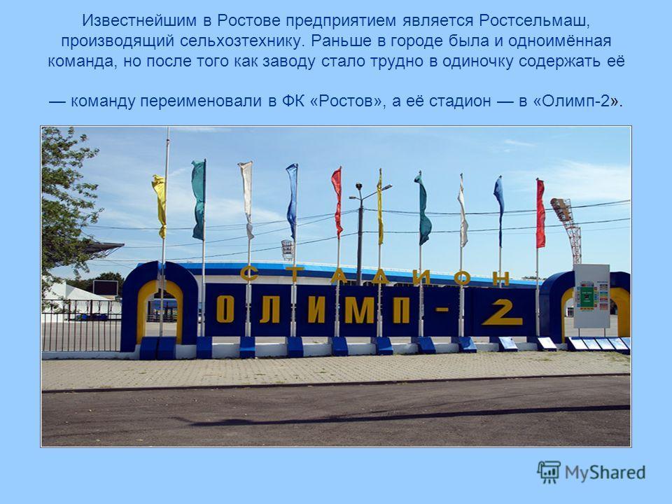 Известнейшим в Ростове предприятием является Ростсельмаш, производящий сельхозтехнику. Раньше в городе была и одноимённая команда, но после того как заводу стало трудно в одиночку содержать её команду переименовали в ФК «Ростов», а её стадион в «Олим