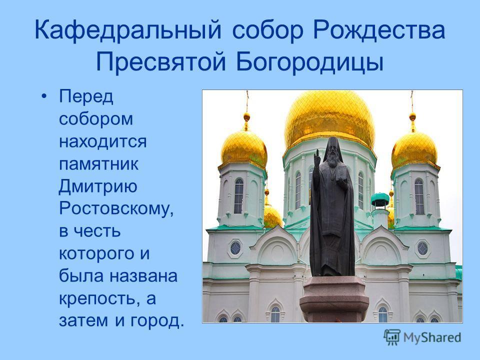 Кафедральный собор Рождества Пресвятой Богородицы Перед собором находится памятник Дмитрию Ростовскому, в честь которого и была названа крепость, а затем и город.