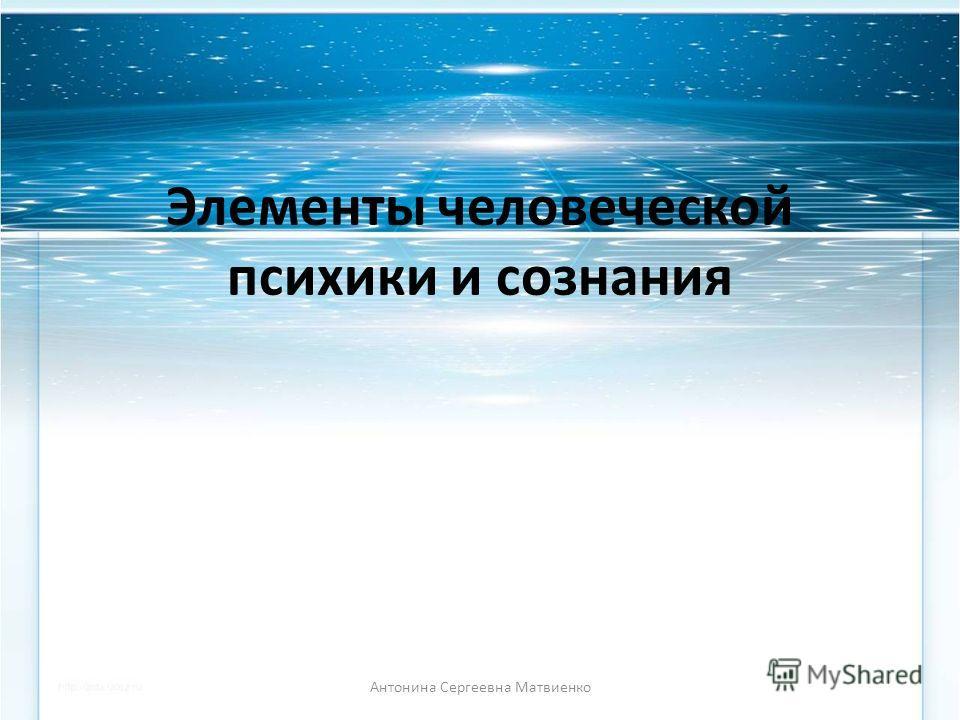 Элементы человеческой психики и сознания Антонина Сергеевна Матвиенко