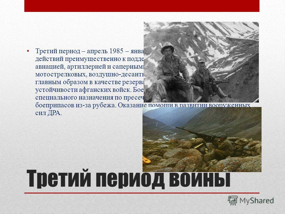 Третий период войны Третий период – апрель 1985 – январь 1987 г. Переход от активных действий преимущественно к поддержке афганских войск советской авиацией, артиллерией и саперными подразделениями; применение мотострелковых, воздушно-десантных и тан
