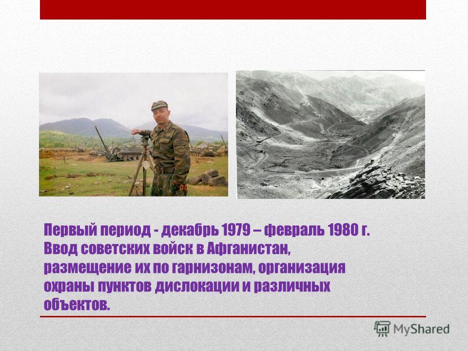 Первый период - декабрь 1979 – февраль 1980 г. Ввод советских войск в Афганистан, размещение их по гарнизонам, организация охраны пунктов дислокации и различных объектов.
