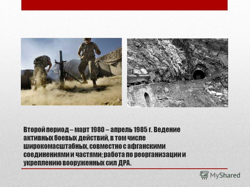 Второй период – март 1980 – апрель 1985 г. Ведение активных боевых действий, в том числе широкомасштабных, совместно с афганскими соединениями и частями; работа по реорганизации и укреплению вооруженных сил ДРА.