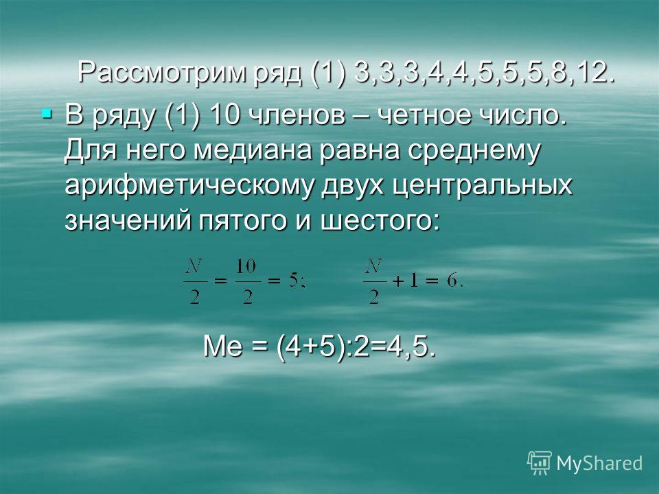 Рассмотрим ряд (1) 3,3,3,4,4,5,5,5,8,12. В ряду (1) 10 членов – четное число. Для него медиана равна среднему арифметическому двух центральных значений пятого и шестого: В ряду (1) 10 членов – четное число. Для него медиана равна среднему арифметичес
