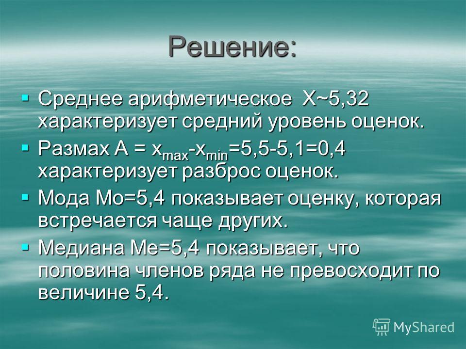 Решение: Среднее арифметическое Х~5,32 характеризует средний уровень оценок. Среднее арифметическое Х~5,32 характеризует средний уровень оценок. Размах А = х max -х min =5,5-5,1=0,4 характеризует разброс оценок. Размах А = х max -х min =5,5-5,1=0,4 х