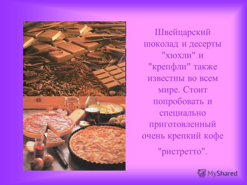 Швейцарский шоколад и десерты кюхли и крепфли также известны во всем мире. Стоит попробовать и специально приготовленный очень крепкий кофе ристретто.