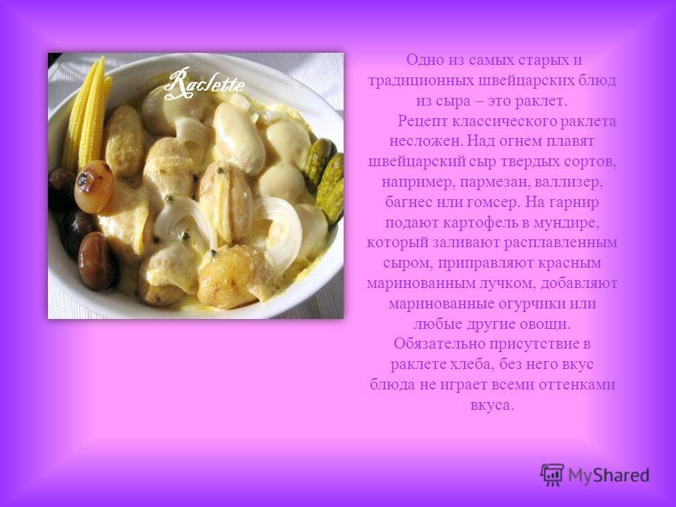 Одно из самых старых и традиционных швейцарских блюд из сыра – это раклет. Рецепт классического раклета несложен. Над огнем плавят швейцарский сыр твердых сортов, например, пармезан, валлизер, багнес или гомсер. На гарнир подают картофель в мундире,