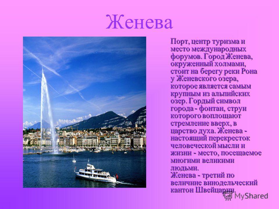 Женева Порт, центр туризма и место международных форумов. Город Женева, окруженный холмами, стоит на берегу реки Рона у Женевского озера, которое является самым крупным из альпийских озер. Гордый символ города - фонтан, струи которого воплощают стрем