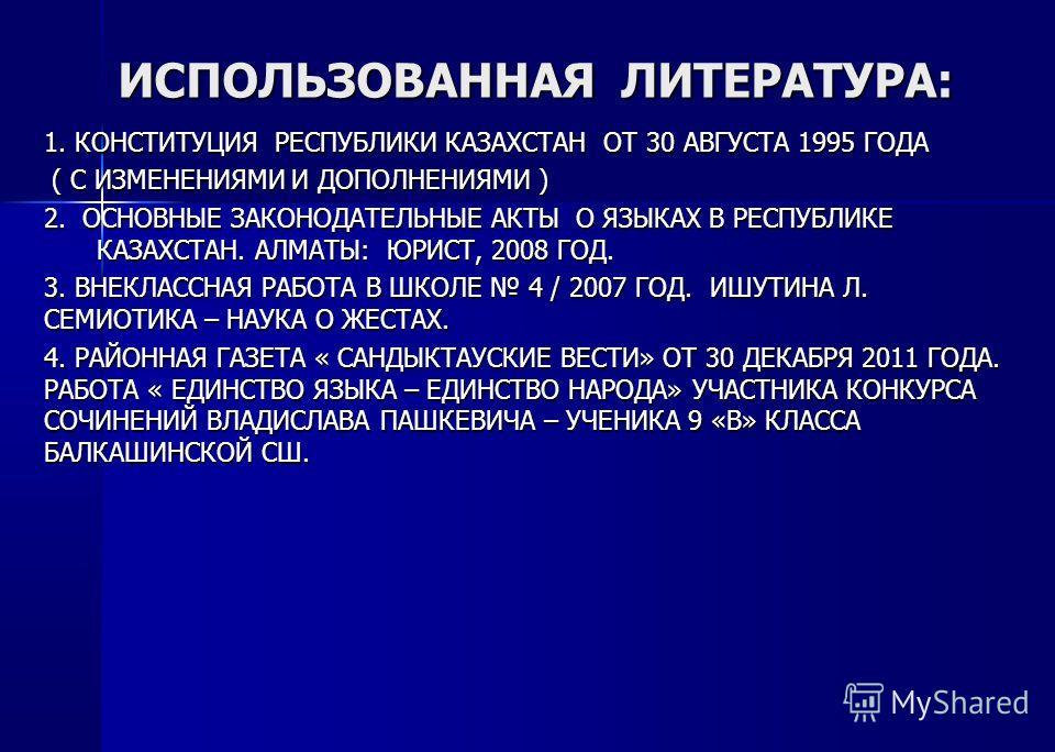 ИСПОЛЬЗОВАННАЯ ЛИТЕРАТУРА: 1. КОНСТИТУЦИЯ РЕСПУБЛИКИ КАЗАХСТАН ОТ 30 АВГУСТА 1995 ГОДА ( С ИЗМЕНЕНИЯМИ И ДОПОЛНЕНИЯМИ ) ( С ИЗМЕНЕНИЯМИ И ДОПОЛНЕНИЯМИ ) 2. ОСНОВНЫЕ ЗАКОНОДАТЕЛЬНЫЕ АКТЫ О ЯЗЫКАХ В РЕСПУБЛИКЕ КАЗАХСТАН. АЛМАТЫ: ЮРИСТ, 2008 ГОД. 3. ВНЕ