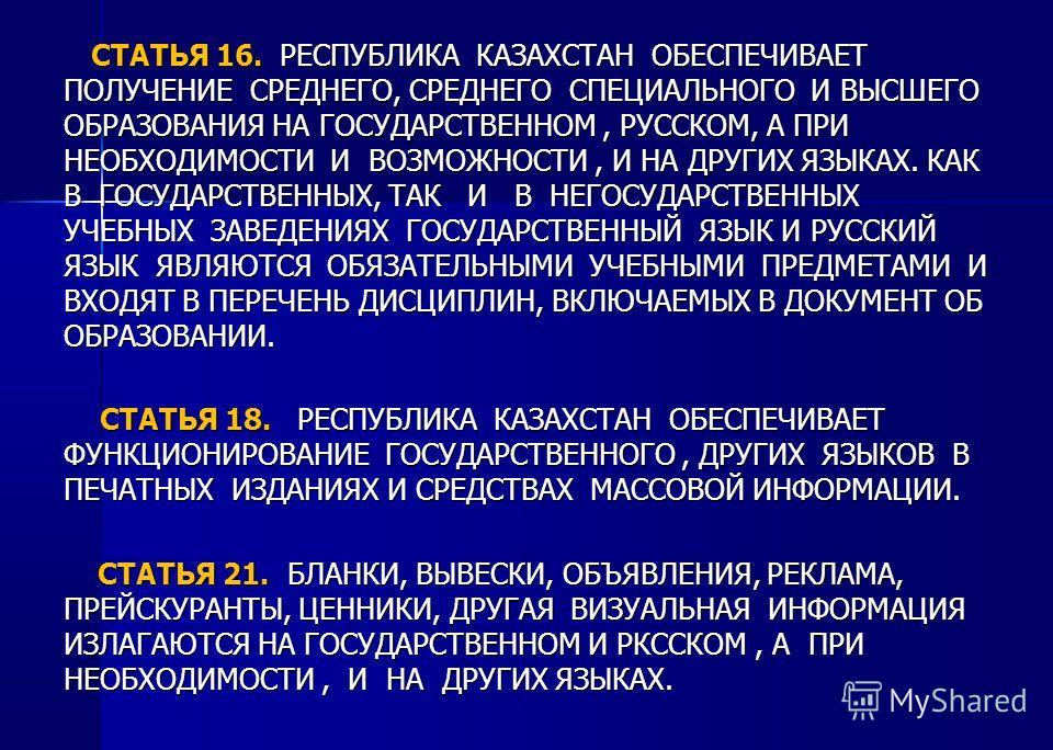 СТАТЬЯ 16. РЕСПУБЛИКА КАЗАХСТАН ОБЕСПЕЧИВАЕТ ПОЛУЧЕНИЕ СРЕДНЕГО, СРЕДНЕГО СПЕЦИАЛЬНОГО И ВЫСШЕГО ОБРАЗОВАНИЯ НА ГОСУДАРСТВЕННОМ, РУССКОМ, А ПРИ НЕОБХОДИМОСТИ И ВОЗМОЖНОСТИ, И НА ДРУГИХ ЯЗЫКАХ. КАК В ГОСУДАРСТВЕННЫХ, ТАК И В НЕГОСУДАРСТВЕННЫХ УЧЕБНЫХ