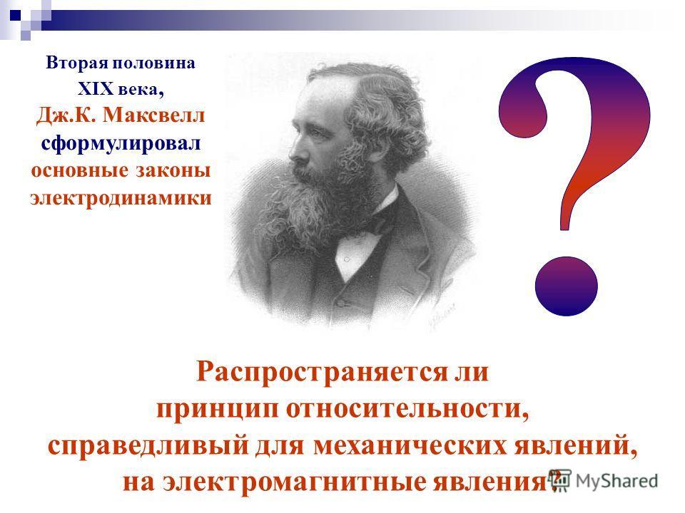 Распространяется ли принцип относительности, справедливый для механических явлений, на электромагнитные явления? Вторая половина XIX века, Дж.К. Максвелл сформулировал основные законы электродинамики