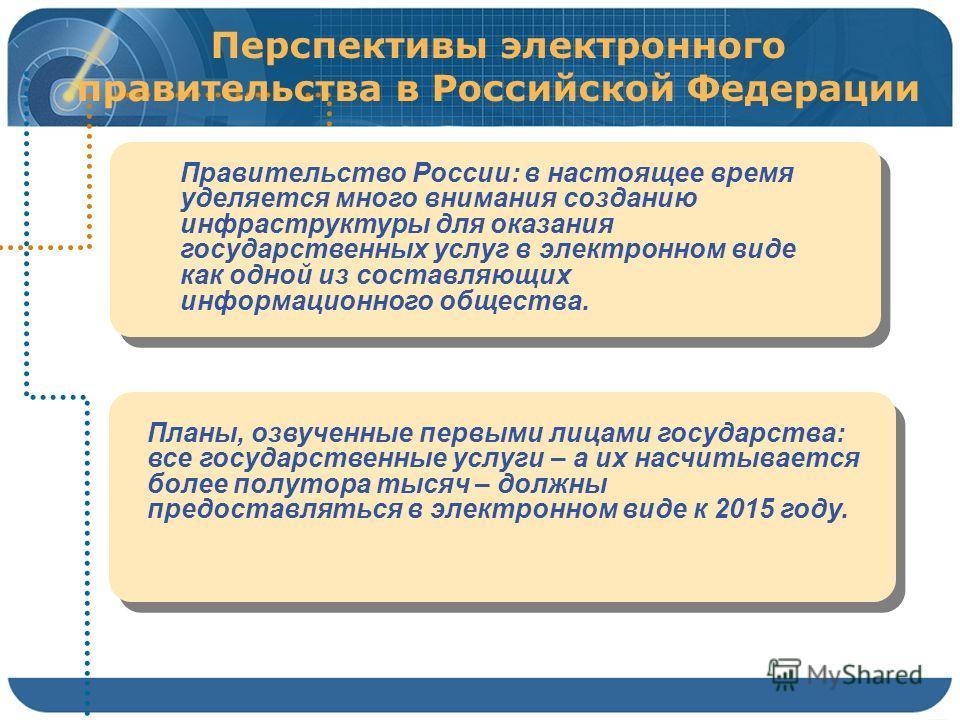 Перспективы электронного правительства в Российской Федерации Правительство России: в настоящее время уделяется много внимания созданию инфраструктуры для оказания государственных услуг в электронном виде как одной из составляющих информационного общ