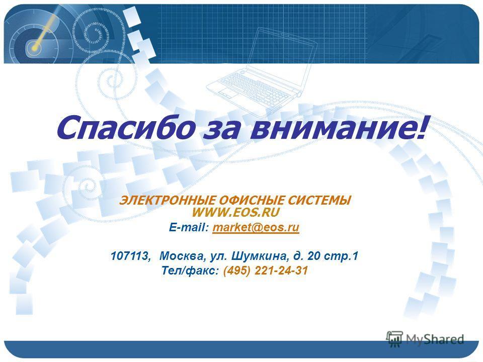 Спасибо за внимание! ЭЛЕКТРОННЫЕ ОФИСНЫЕ СИСТЕМЫ WWW.EOS.RU E-mail: market@eos.ru 107113, Москва, ул. Шумкина, д. 20 стр.1 Тел/факс: (495) 221-24-31