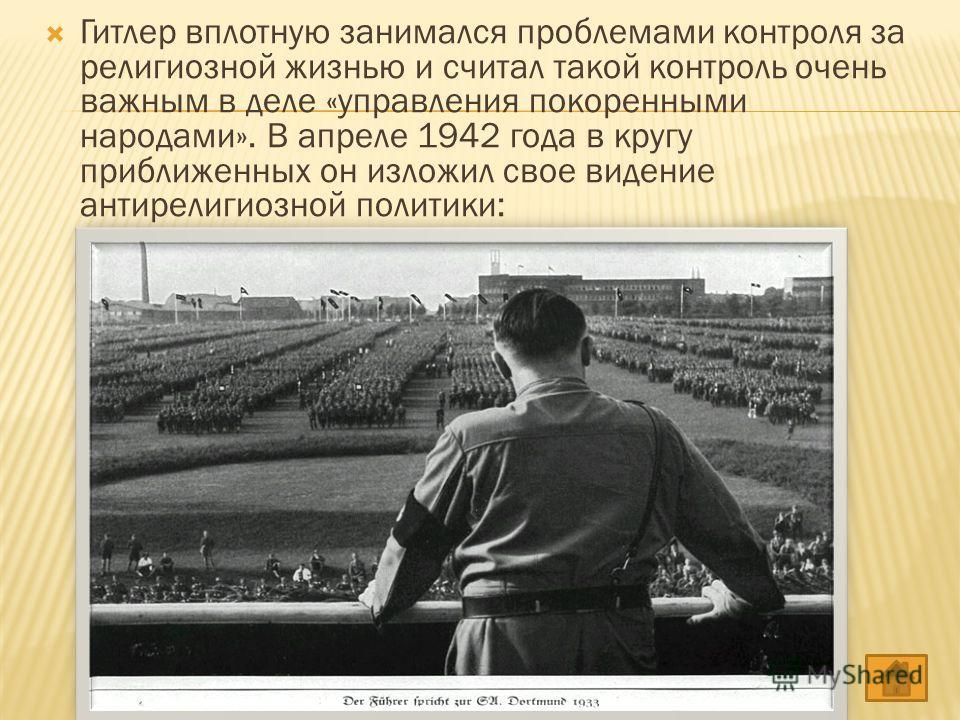 Гитлер вплотную занимался проблемами контроля за религиозной жизнью и считал такой контроль очень важным в деле «управления покоренными народами». В апреле 1942 года в кругу приближенных он изложил свое видение антирелигиозной политики: