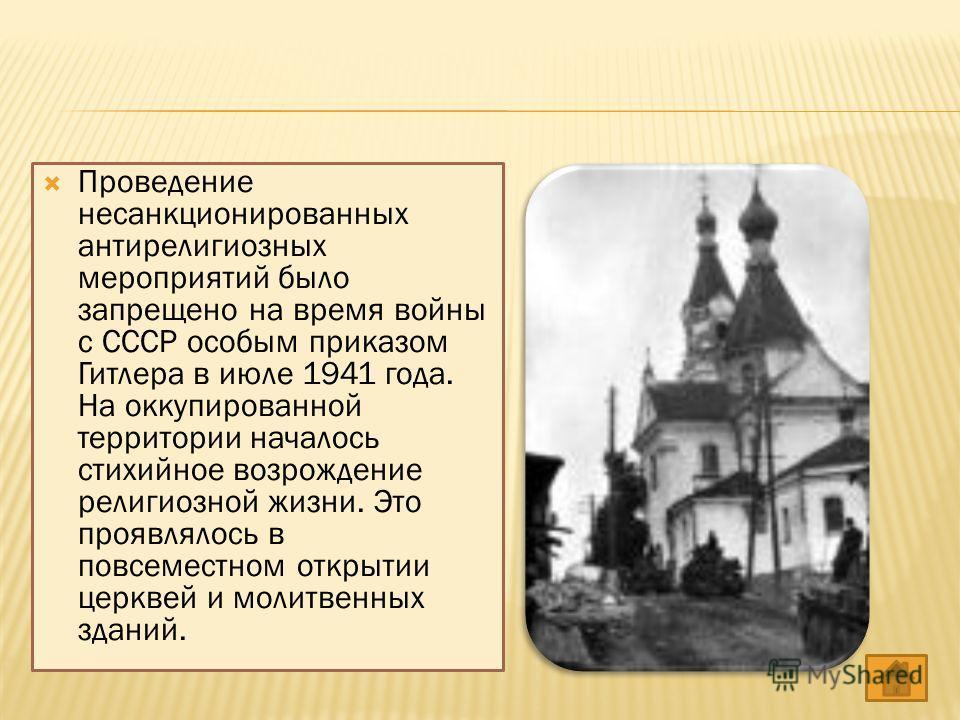Проведение несанкционированных антирелигиозных мероприятий было запрещено на время войны с СССР особым приказом Гитлера в июле 1941 года. На оккупированной территории началось стихийное возрождение религиозной жизни. Это проявлялось в повсеместном от