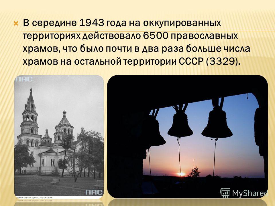 В середине 1943 года на оккупированных территориях действовало 6500 православных храмов, что было почти в два раза больше числа храмов на остальной территории СССР (3329).