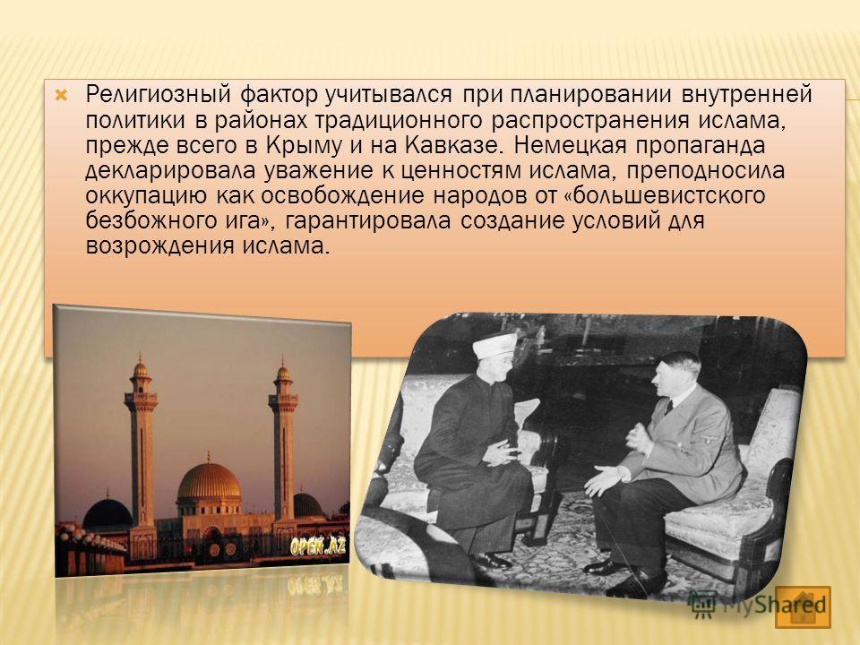 Религиозный фактор учитывался при планировании внутренней политики в районах традиционного распространения ислама, прежде всего в Крыму и на Кавказе. Немецкая пропаганда декларировала уважение к ценностям ислама, преподносила оккупацию как освобожден