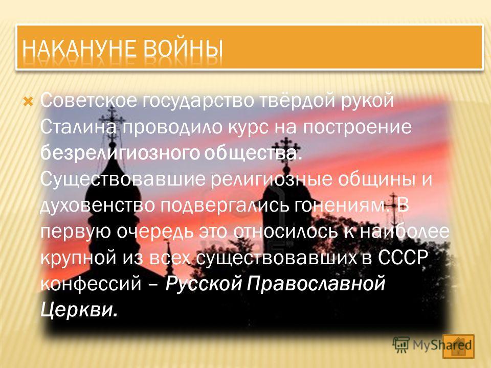 Советское государство твёрдой рукой Сталина проводило курс на построение безрелигиозного общества. Существовавшие религиозные общины и духовенство подвергались гонениям. В первую очередь это относилось к наиболее крупной из всех существовавших в СССР
