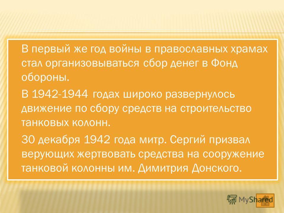 В первый же год войны в православных храмах стал организовываться сбор денег в Фонд обороны. В 1942-1944 годах широко развернулось движение по сбору средств на строительство танковых колонн. 30 декабря 1942 года митр. Сергий призвал верующих жертвова