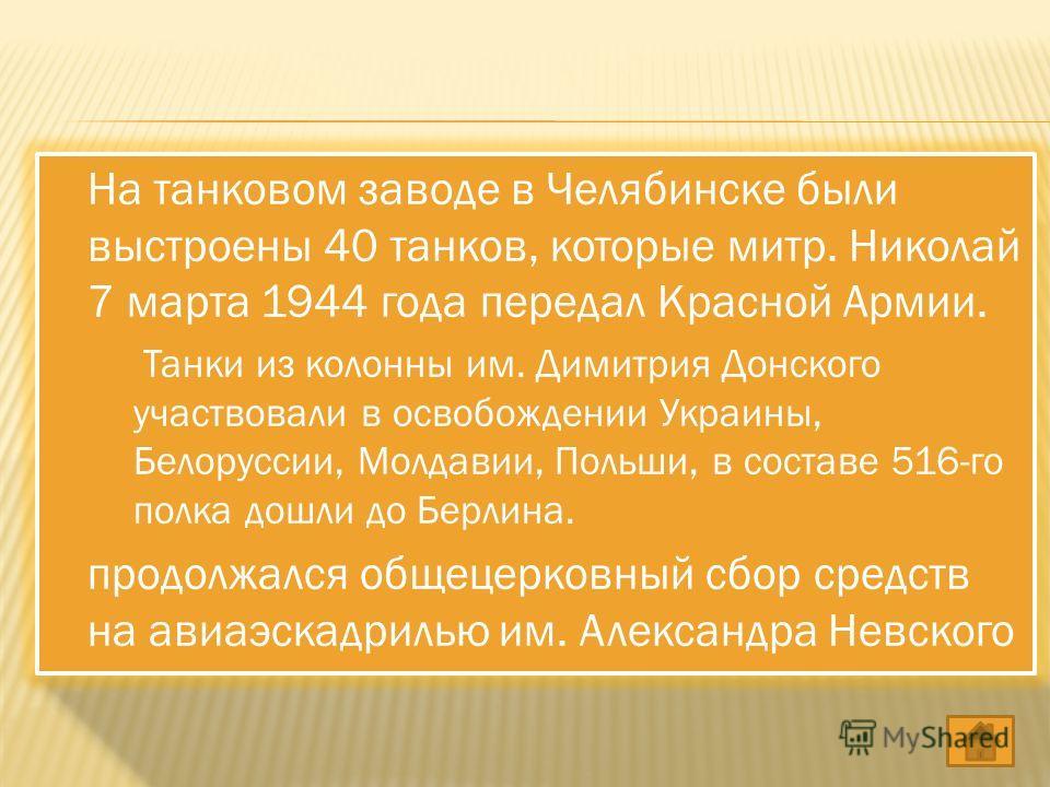 На танковом заводе в Челябинске были выстроены 40 танков, которые митр. Николай 7 марта 1944 года передал Красной Армии. Танки из колонны им. Димитрия Донского участвовали в освобождении Украины, Белоруссии, Молдавии, Польши, в составе 516-го полка д
