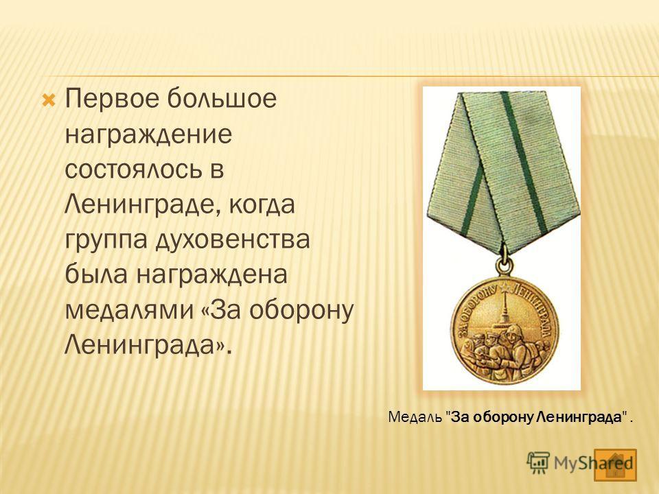 Первое большое награждение состоялось в Ленинграде, когда группа духовенства была награждена медалями «За оборону Ленинграда». Медаль За оборону Ленинграда.