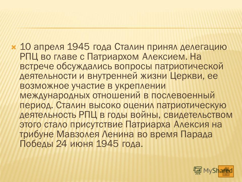 10 апреля 1945 года Сталин принял делегацию РПЦ во главе с Патриархом Алексием. На встрече обсуждались вопросы патриотической деятельности и внутренней жизни Церкви, ее возможное участие в укреплении международных отношений в послевоенный период. Ста