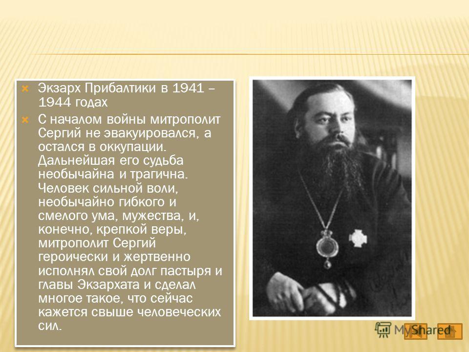 Экзарх Прибалтики в 1941 – 1944 годах С началом войны митрополит Сергий не эвакуировался, а остался в оккупации. Дальнейшая его судьба необычайна и трагична. Человек сильной воли, необычайно гибкого и смелого ума, мужества, и, конечно, крепкой веры,