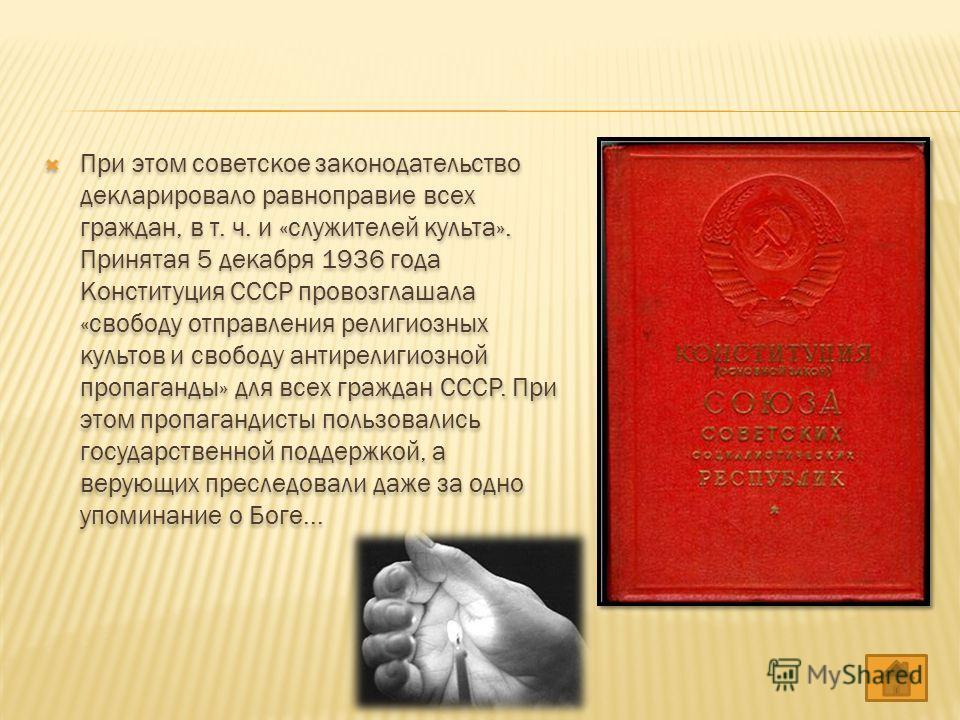 При этом советское законодательство декларировало равноправие всех граждан, в т. ч. и «служителей культа». Принятая 5 декабря 1936 года Конституция СССР провозглашала «свободу отправления религиозных культов и свободу антирелигиозной пропаганды» для