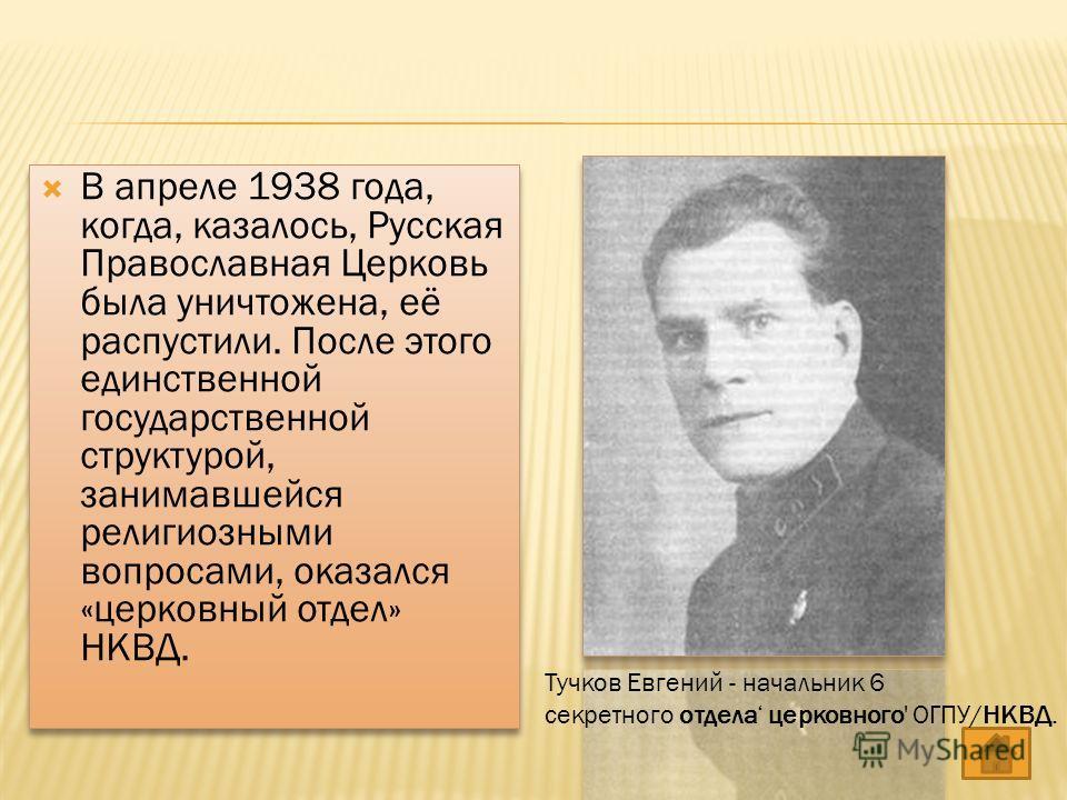 В апреле 1938 года, когда, казалось, Русская Православная Церковь была уничтожена, её распустили. После этого единственной государственной структурой, занимавшейся религиозными вопросами, оказался «церковный отдел» НКВД. Тучков Евгений - начальник 6