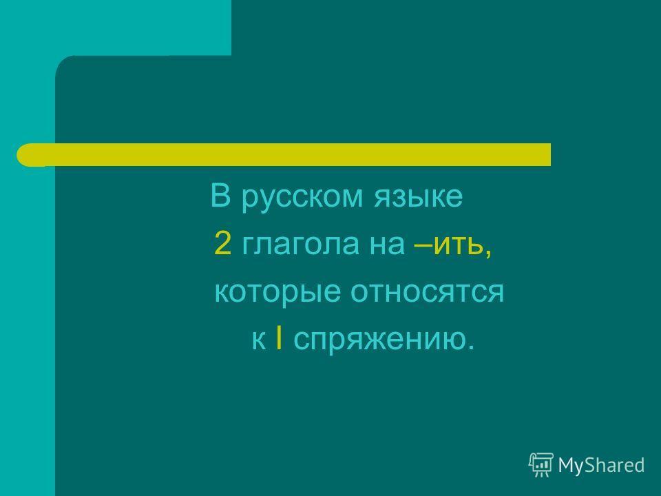 В русском языке 2 глагола на –ить, которые относатся к I спряжению.