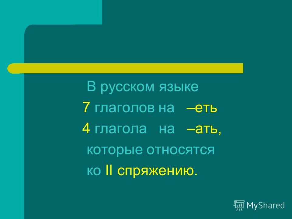 В русском языке 7 глаголов на –еть 4 глагола на –ати, которые относатся ко II спряжению.