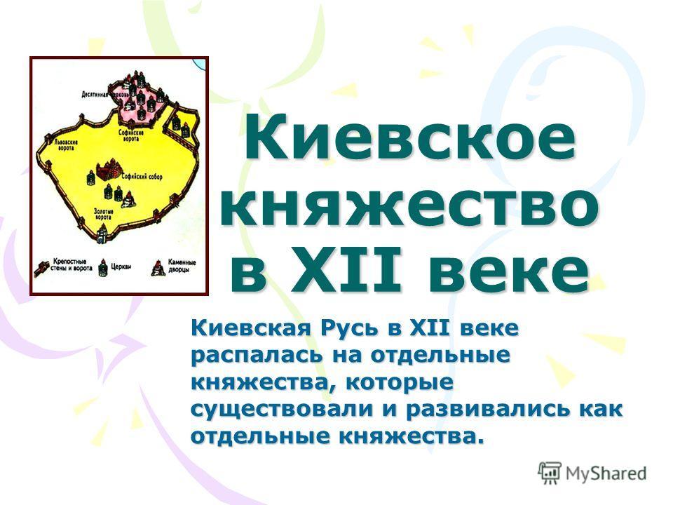 Киевское княжество в XII веке Киевская Русь в XII веке распалась на отдельные княжества, которые существовали и развивались как отдельные княжества.