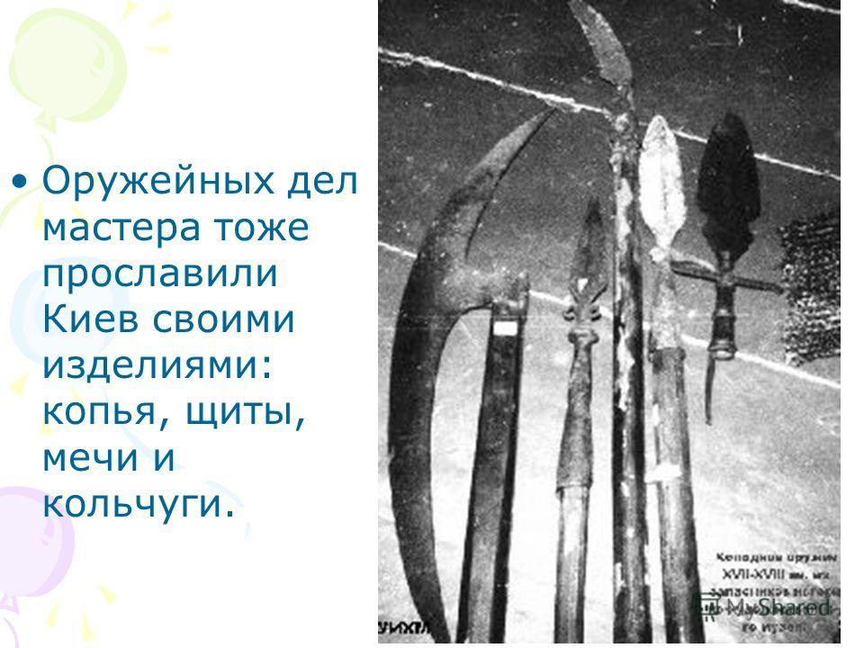Оружейных дел мастера тоже прославили Киев своими изделиями: копья, щиты, мечи и кольчуги.