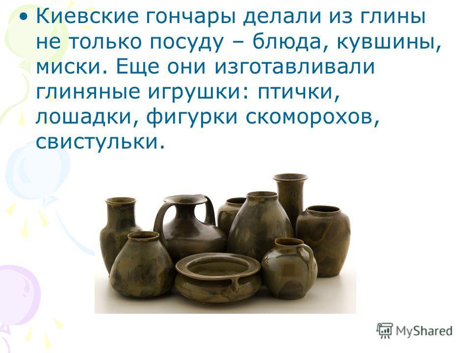 Киевские гончары делали из глины не только посуду – блюда, кувшины, миски. Еще они изготавливали глиняные игрушки: птички, лошадки, фигурки скоморохов, свистульки.