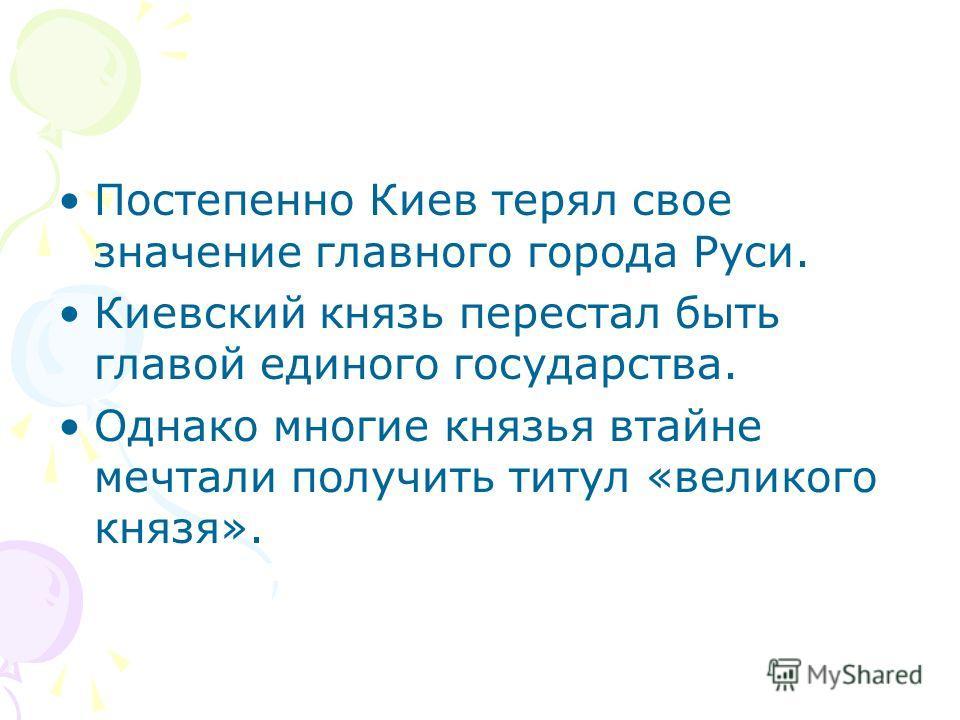 Постепенно Киев терял свое значение главного города Руси. Киевский князь перестал быть главой единого государства. Однако многие князья втайне мечтали получить титул «великого князя».