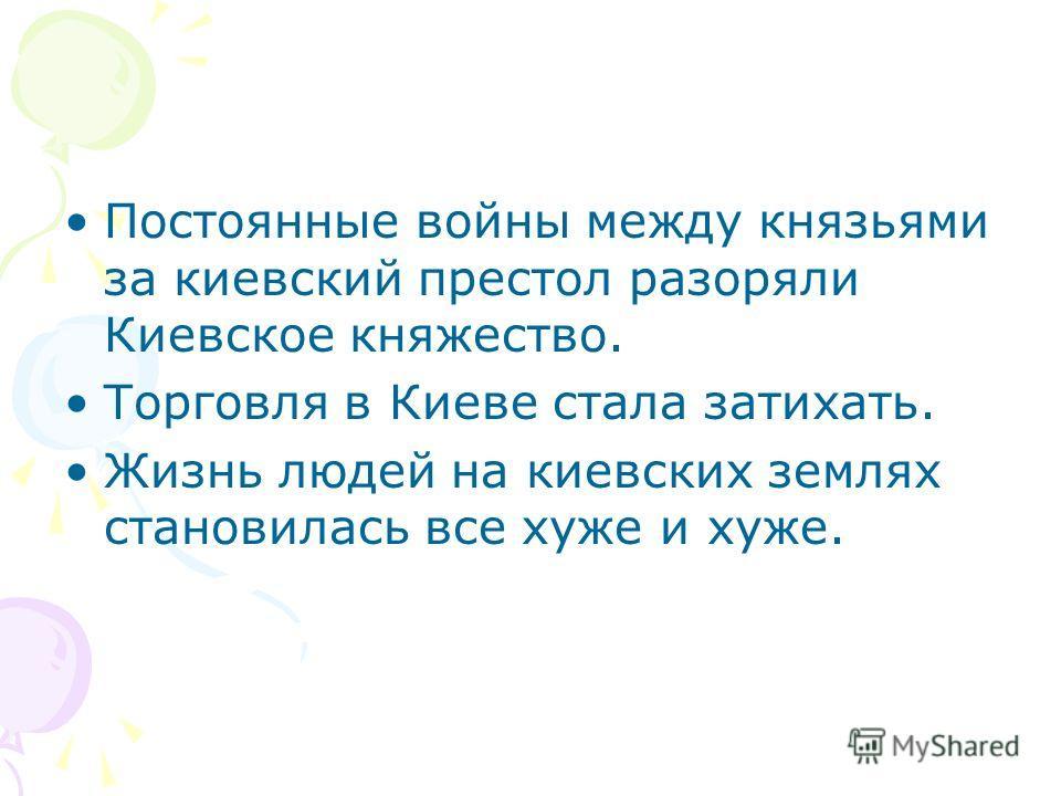 Постоянные войны между князьями за киевский престол разоряли Киевское княжество. Торговля в Киеве стала затихать. Жизнь людей на киевских землях становилась все хуже и хуже.